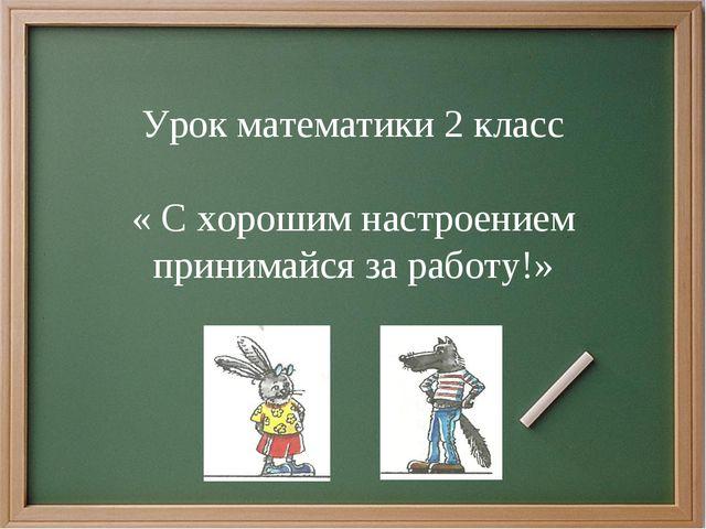 Урок математики 2 класс « С хорошим настроением принимайся за работу!»