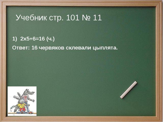 Учебник стр. 101 № 11 2х5+6=16 (ч.) Ответ: 16 червяков склевали цыплята.