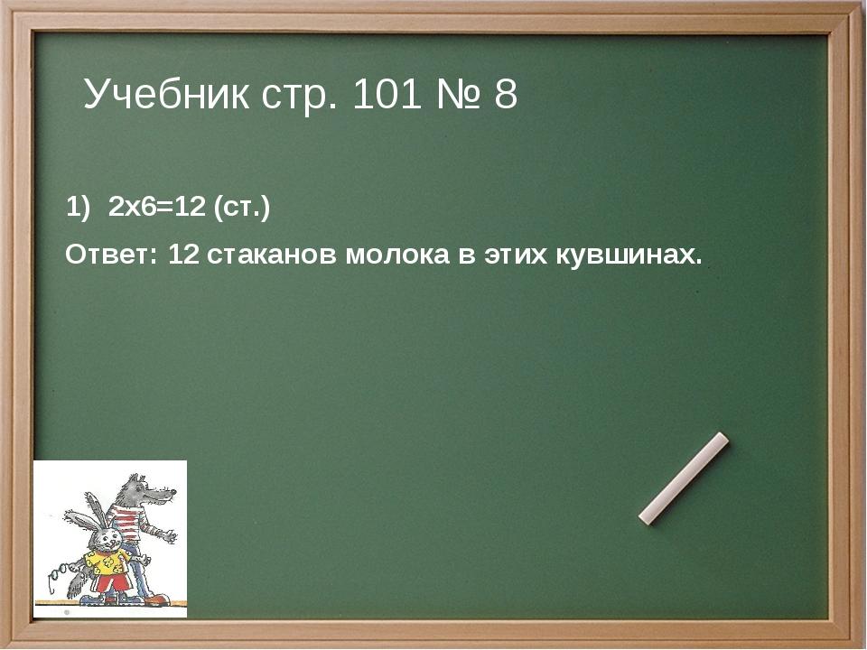 Учебник стр. 101 № 8 2х6=12 (ст.) Ответ: 12 стаканов молока в этих кувшинах.