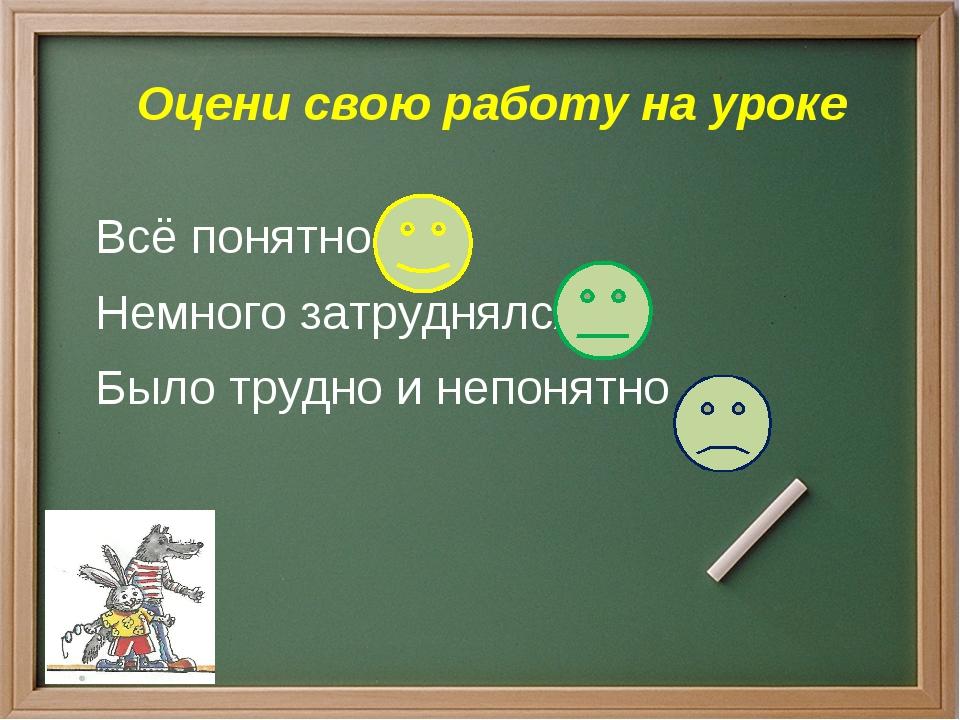 Оцени свою работу на уроке Всё понятно Немного затруднялся Было трудно и неп...