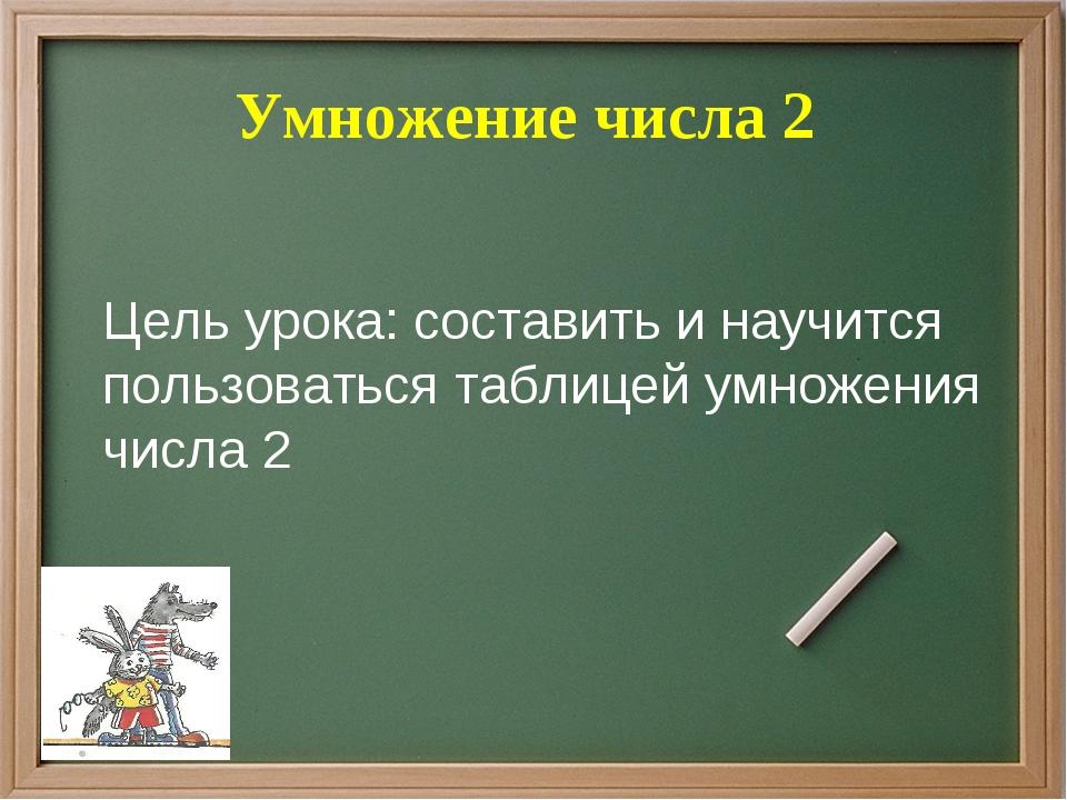 Умножение числа 2 Цель урока: составить и научится пользоваться таблицей умн...