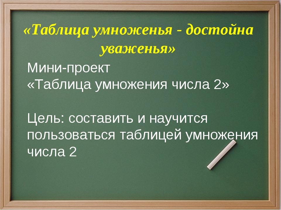 «Таблица умноженья - достойна уваженья» Мини-проект «Таблица умножения числа...
