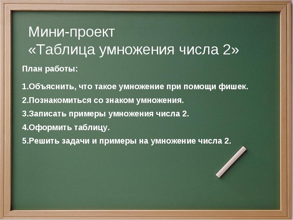 Мини-проект «Таблица умножения числа 2» План работы: Объяснить, что такое ум...