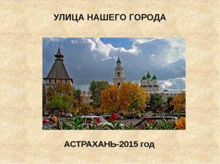 УЛИЦА НАШЕГО ГОРОДА АСТРАХАНЬ-2015 год