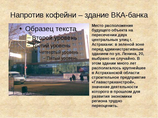 Напротив кофейни – здание ВКА-банка Место расположения будущего объекта на пе...