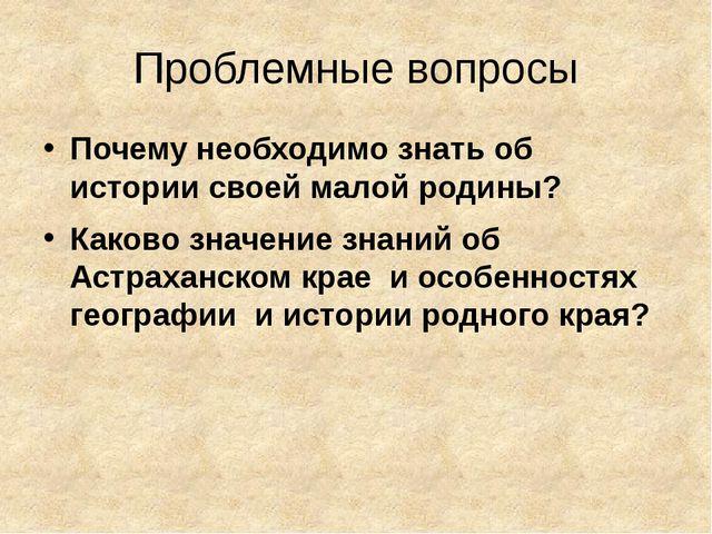 Проблемные вопросы Почему необходимо знать об истории своей малой родины? Как...