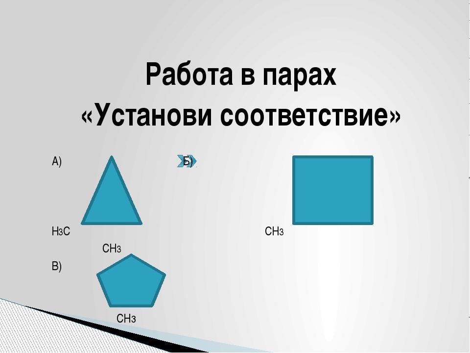 Работа в парах «Установи соответствие» А) Б) Н3С СН3 СН3 В)  СН3