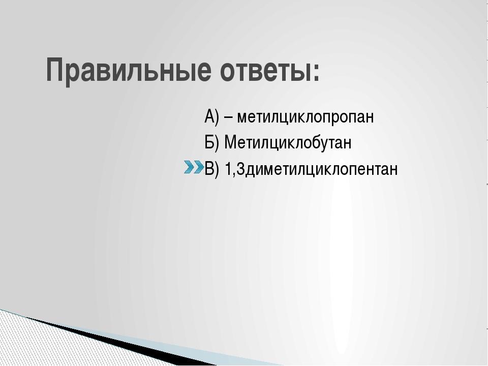 Правильные ответы: А) – метилциклопропан Б) Метилциклобутан В) 1,3диметилцикл...