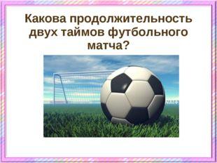 Какова продолжительность двух таймов футбольного матча?