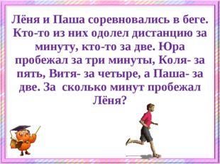 Лёня пробежал дистанцию за одну минуту. Лёня и Паша соревновались в беге. Кто