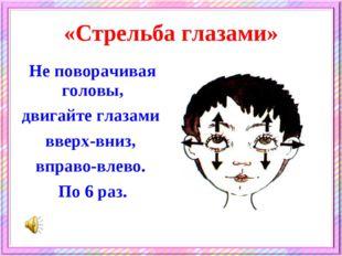 «Стрельба глазами» Не поворачивая головы, двигайте глазами вверх-вниз, вправо