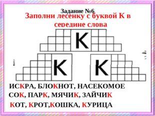 Задание №6 Заполни лесенку с буквой К в середине слова ИСКРА, БЛОКНОТ, НАСЕКО