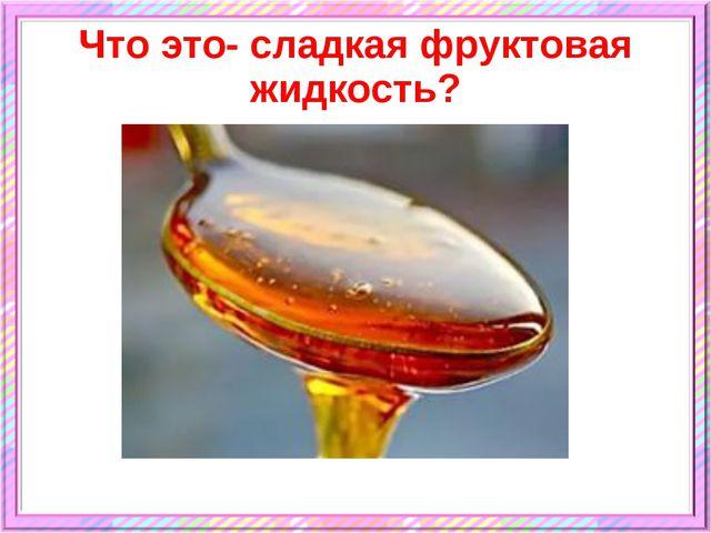 Что это- сладкая фруктовая жидкость?