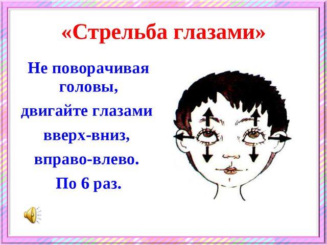 «Стрельба глазами» Не поворачивая головы, двигайте глазами вверх-вниз, вправо...