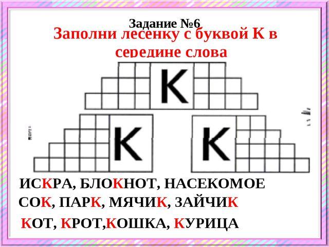 Задание №6 Заполни лесенку с буквой К в середине слова ИСКРА, БЛОКНОТ, НАСЕКО...