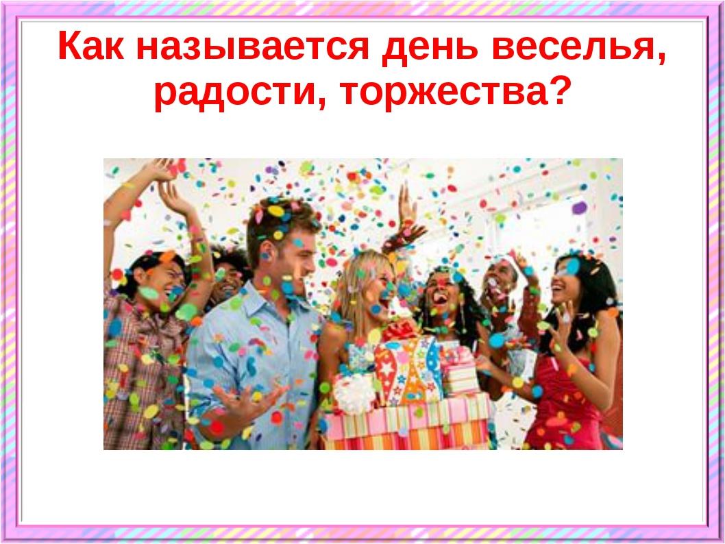 Как называется день веселья, радости, торжества?