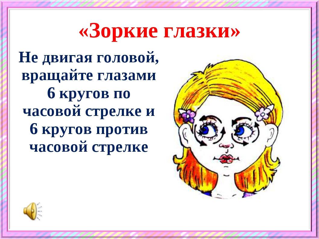 «Зоркие глазки» Не двигая головой, вращайте глазами 6 кругов по часовой стрел...