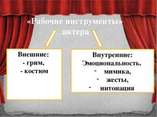«Рабочие инструменты» актера Внешние: - грим, - костюм Внутренние: Эмоциональ