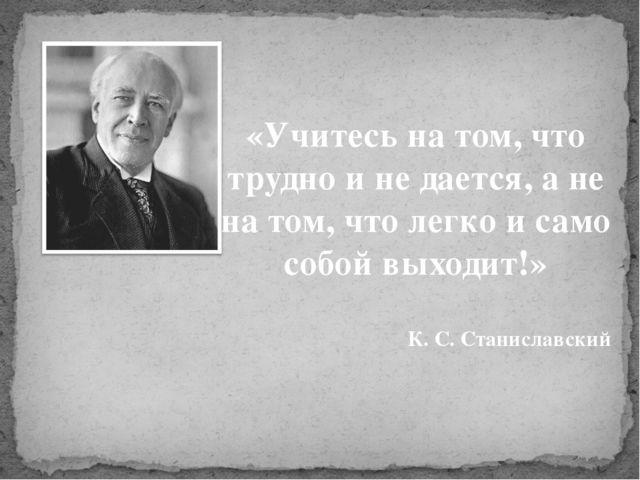 «Учитесь на том, что трудно и не дается, а не на том, что легко и само собой...