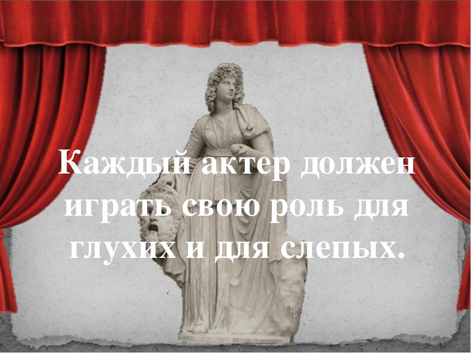 Каждый актер должен играть свою роль для глухих и для слепых.