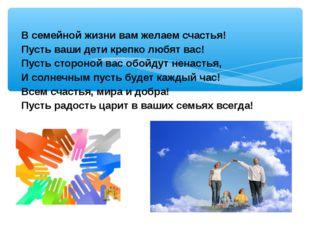 В семейной жизни вам желаем счастья! Пусть ваши дети крепко любят вас! Пусть