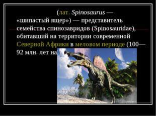 Спиноза́вр(лат.Spinosaurus— «шипастый ящер»)— представитель семейства сп