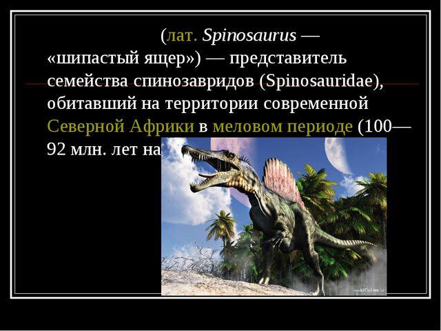 Спиноза́вр(лат.Spinosaurus— «шипастый ящер»)— представитель семейства сп...