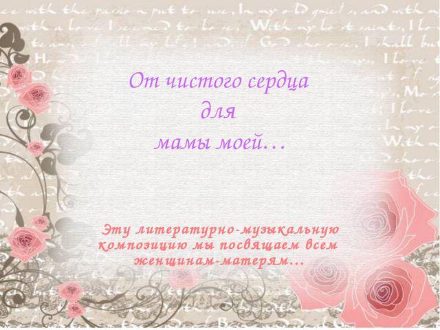 От чистого сердца для мамы моей… Эту литературно-музыкальную композицию мы п...
