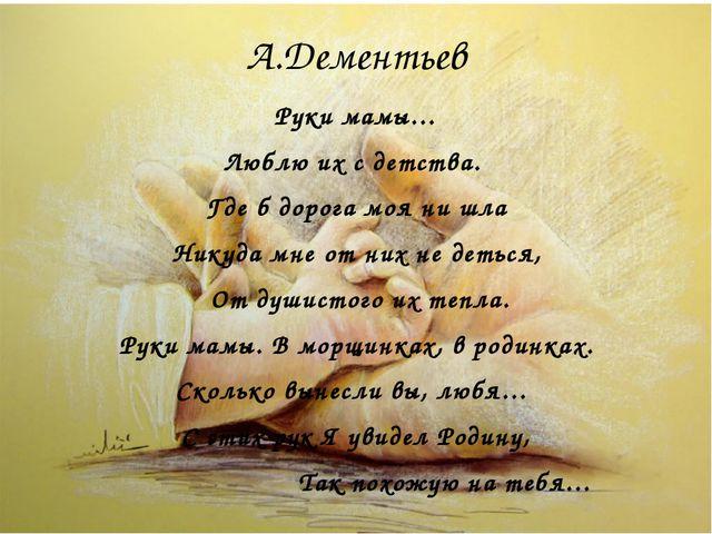 А.Дементьев Руки мамы… Люблю их с детства. Где б дорога моя ни шла Никуда мне...