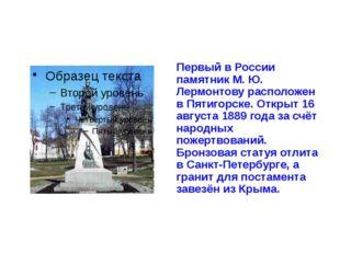 Первый в России памятник М. Ю. Лермонтову расположен в Пятигорске. Открыт 16