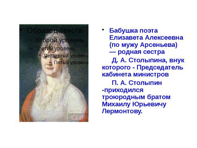 Бабушка поэта Елизавета Алексеевна (по мужу Арсеньева) — родная сестра Д. А....