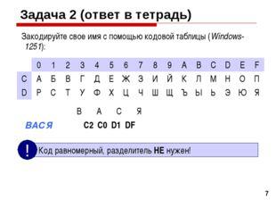 * Задача 2 (ответ в тетрадь) Закодируйте свое имя с помощью кодовой таблицы (