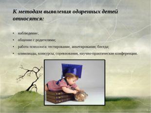 К методам выявления одаренных детей относятся: • наблюдение; • общение