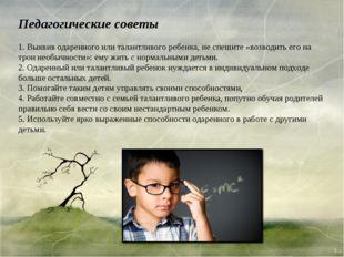 Педагогические советы 1. Выявив одаренного или талантливого ребенка, не спеши