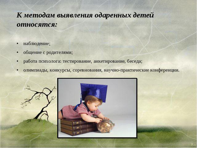 К методам выявления одаренных детей относятся: • наблюдение; • общение...