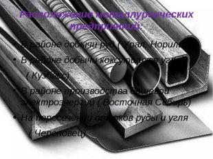 Расположение металлургических предприятий: В районе добычи руд ( Урал, Нориль