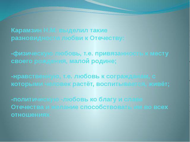 Карамзин Н.М. выделил такие разновидности любви к Отечеству: -физическую любо...