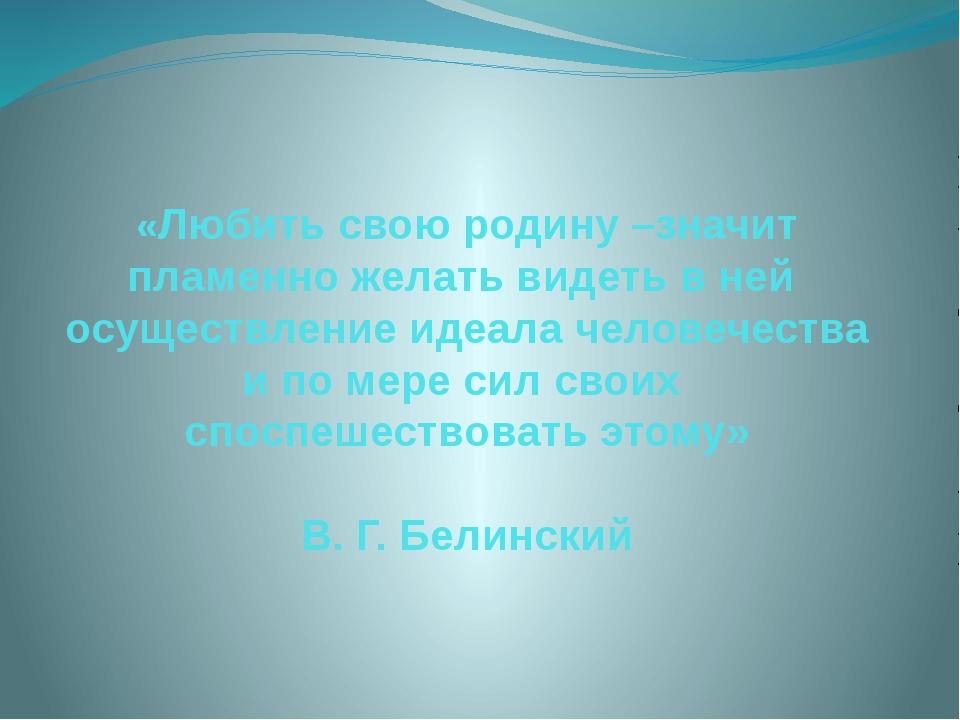 «Любить свою родину –значит пламенно желать видеть в ней осуществление идеала...