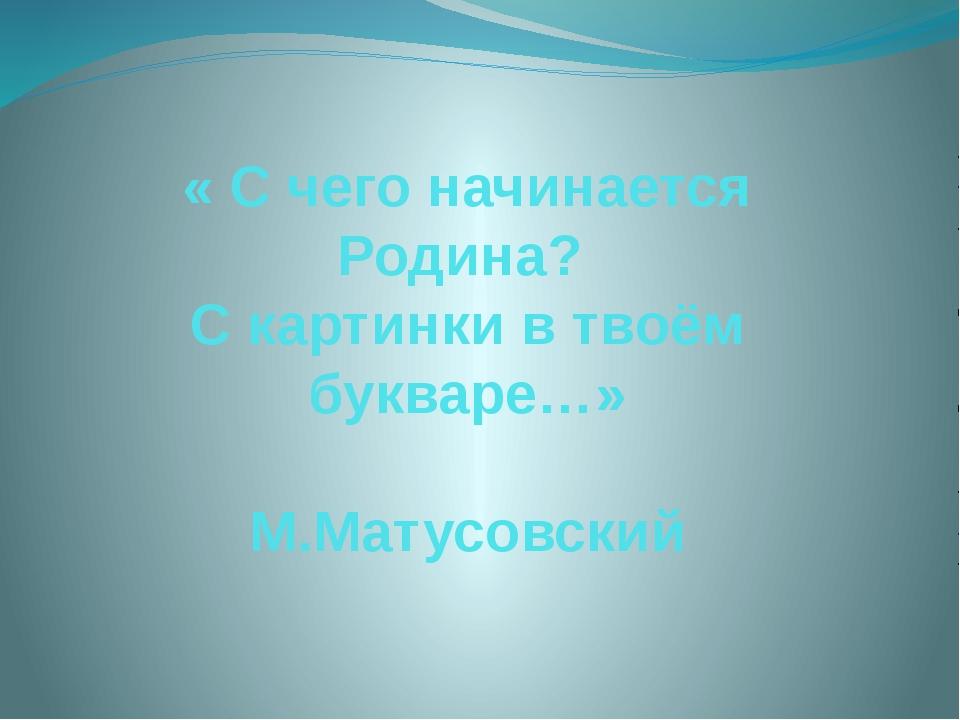 « С чего начинается Родина? С картинки в твоём букваре…» М.Матусовский