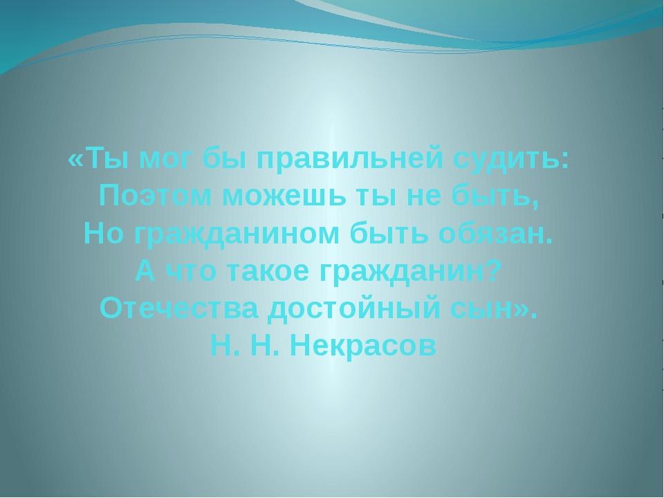 «Ты мог бы правильней судить: Поэтом можешь ты не быть, Но гражданином быть о...