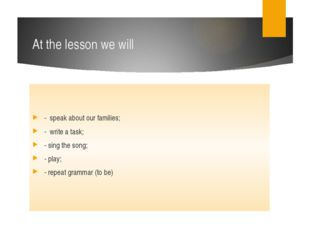 At the lesson we will - speak about our families; - write a task; - sing the