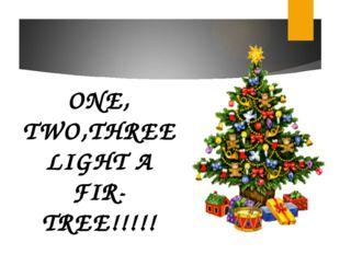 ONE, TWO,THREE LIGHT A FIR-TREE!!!!!