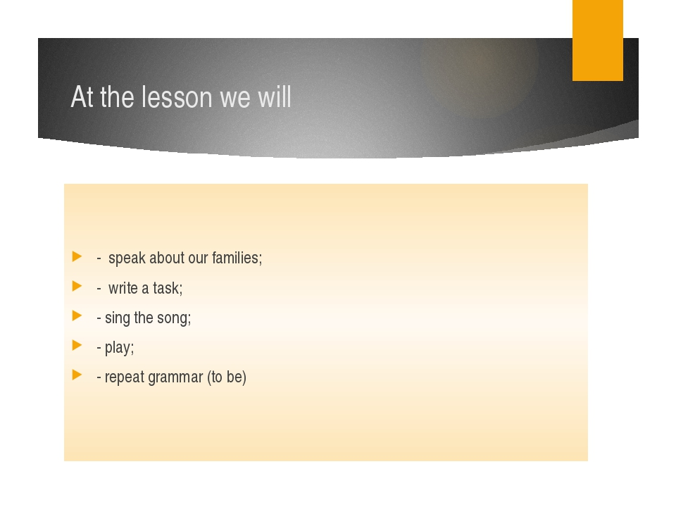 At the lesson we will - speak about our families; - write a task; - sing the...
