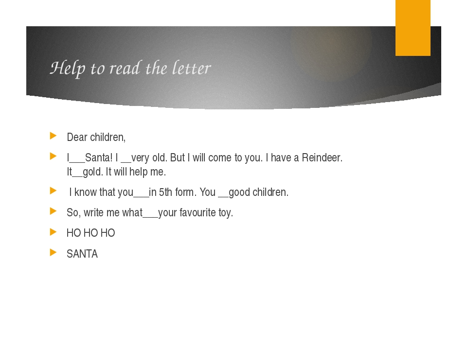 Help to read the letter Dear children, I___Santa! I __very old. But I will co...