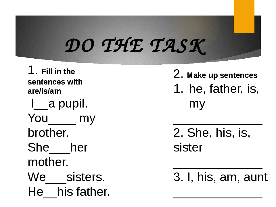 DO THE TASK 1. Fill in the sentences with are/is/am I__a pupil. You____ my br...