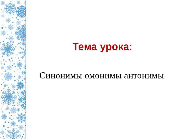 Тема урока: Синонимы омонимы антонимы ©Коломина