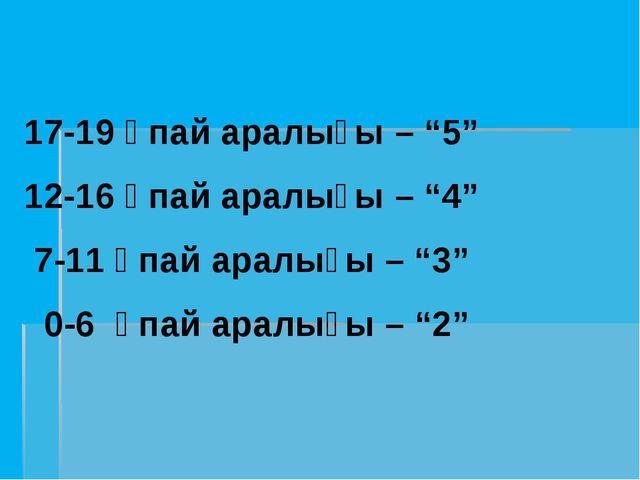"""17-19 ұпай аралығы – """"5"""" 12-16 ұпай аралығы – """"4"""" 7-11 ұпай аралығы – """"3"""" 0-6..."""