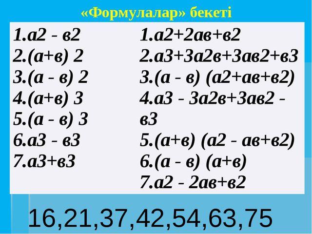 16,21,37,42,54,63,75 «Формулалар» бекеті 1.а2- в2 2.(а+в)2 3.(а - в)2 4.(а+в)...
