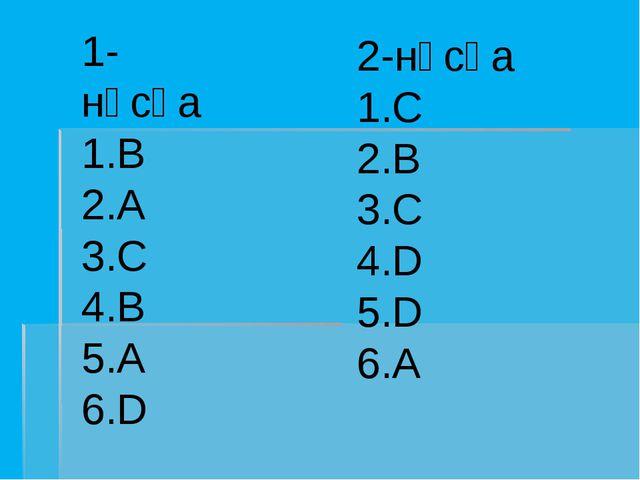 1-нұсқа 1.B 2.A 3.C 4.B 5.A 6.D 2-нұсқа 1.C 2.B 3.C 4.D 5.D 6.A