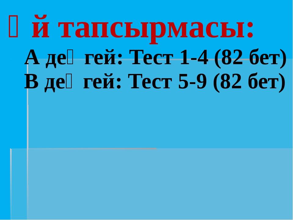 Үй тапсырмасы: А деңгей: Тест 1-4 (82 бет) В деңгей: Тест 5-9 (82 бет)